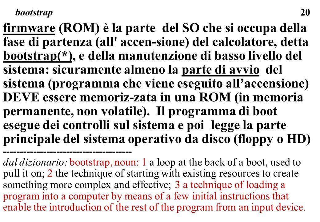 20 firmware (ROM) è la parte del SO che si occupa della fase di partenza (all accen-sione) del calcolatore, detta bootstrap(*), e della manutenzione di basso livello del sistema: sicuramente almeno la parte di avvio del sistema (programma che viene eseguito allaccensione) DEVE essere memoriz-zata in una ROM (in memoria permanente, non volatile).