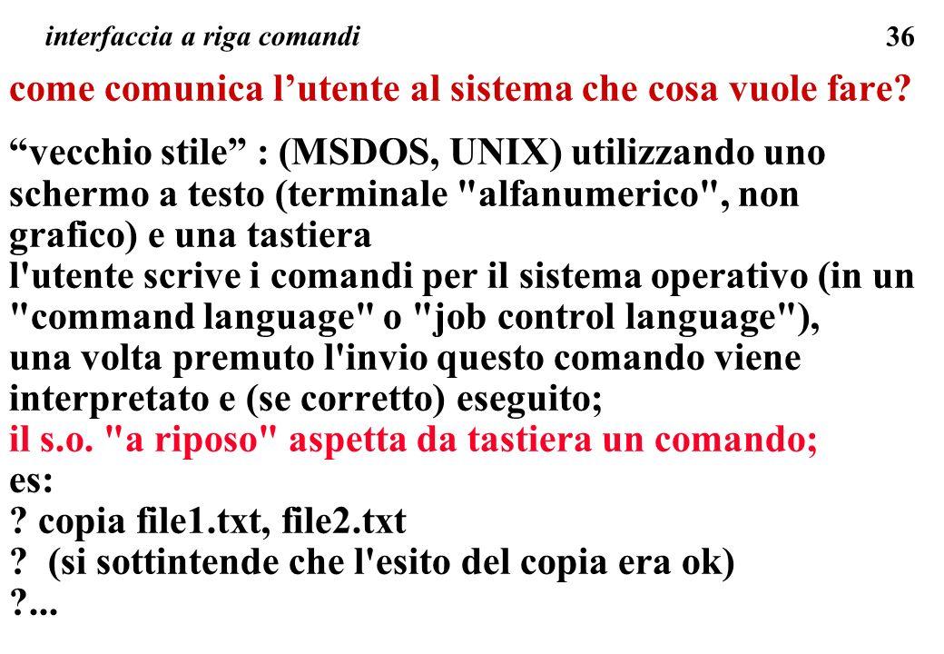 36 come comunica lutente al sistema che cosa vuole fare? vecchio stile : (MSDOS, UNIX) utilizzando uno schermo a testo (terminale
