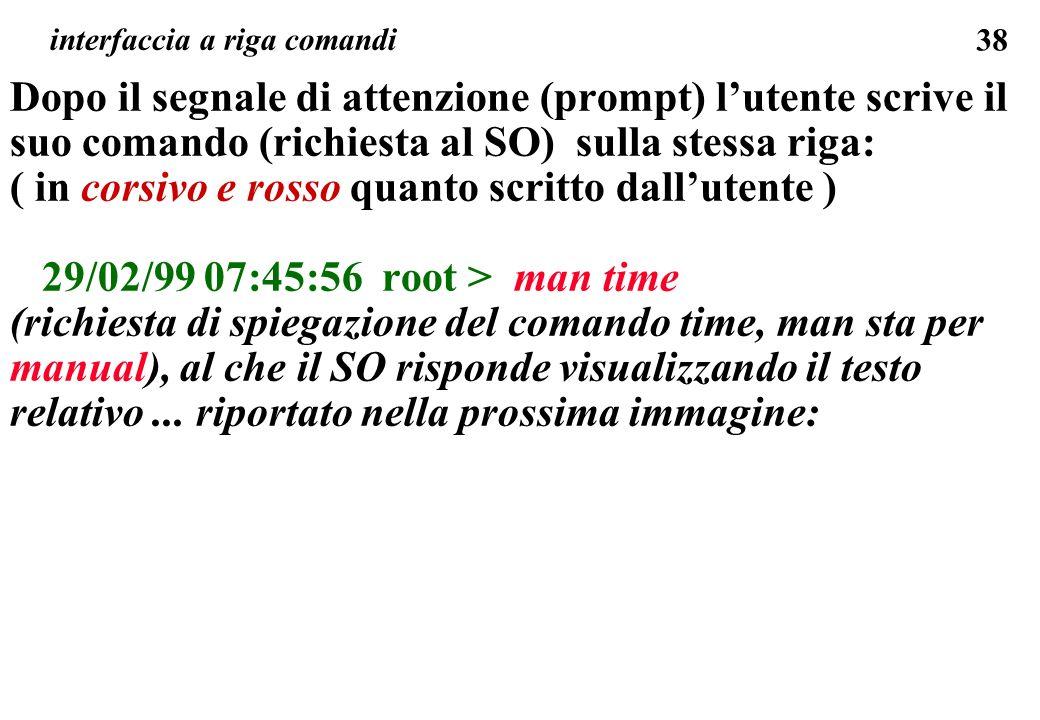 38 Dopo il segnale di attenzione (prompt) lutente scrive il suo comando (richiesta al SO) sulla stessa riga: ( in corsivo e rosso quanto scritto dallutente ) 29/02/99 07:45:56 root > man time (richiesta di spiegazione del comando time, man sta per manual), al che il SO risponde visualizzando il testo relativo...