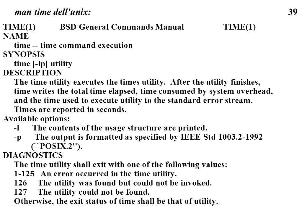 39 man time dell unix: TIME(1) BSD General Commands Manual TIME(1) NAME time -- time command execution SYNOPSIS time [-lp] utility DESCRIPTION The time utility executes the times utility.