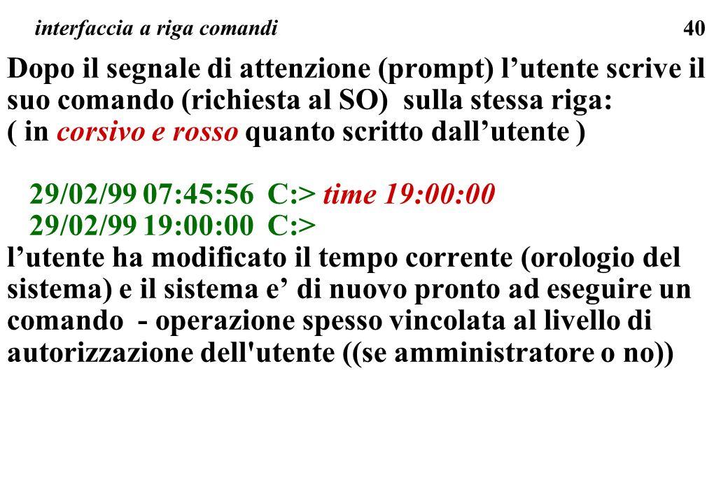 40 Dopo il segnale di attenzione (prompt) lutente scrive il suo comando (richiesta al SO) sulla stessa riga: ( in corsivo e rosso quanto scritto dallutente ) 29/02/99 07:45:56 C:> time 19:00:00 29/02/99 19:00:00 C:> lutente ha modificato il tempo corrente (orologio del sistema) e il sistema e di nuovo pronto ad eseguire un comando - operazione spesso vincolata al livello di autorizzazione dell utente ((se amministratore o no)) interfaccia a riga comandi