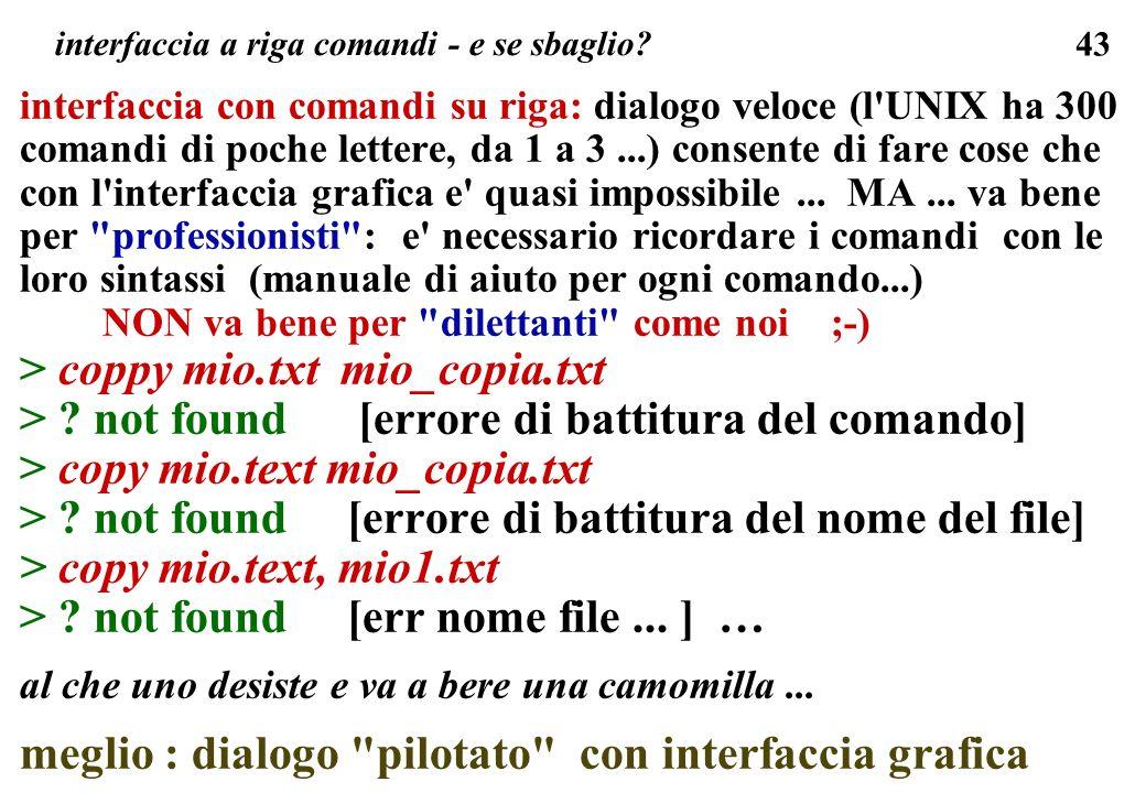 43 interfaccia a riga comandi - e se sbaglio? interfaccia con comandi su riga: dialogo veloce (l'UNIX ha 300 comandi di poche lettere, da 1 a 3...) co