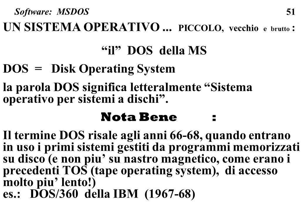51 UN SISTEMA OPERATIVO... PICCOLO, vecchio e brutto : il DOS della MS DOS = Disk Operating System la parola DOS significa letteralmente Sistema opera