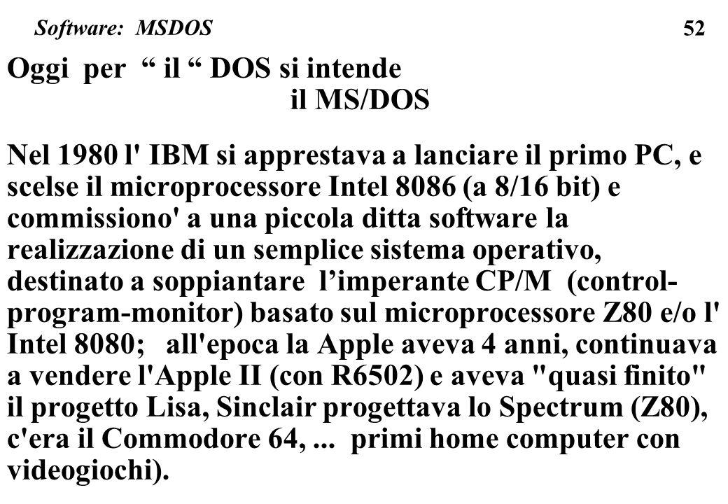 52 Oggi per il DOS si intende il MS/DOS Nel 1980 l IBM si apprestava a lanciare il primo PC, e scelse il microprocessore Intel 8086 (a 8/16 bit) e commissiono a una piccola ditta software la realizzazione di un semplice sistema operativo, destinato a soppiantare limperante CP/M (control- program-monitor) basato sul microprocessore Z80 e/o l Intel 8080; all epoca la Apple aveva 4 anni, continuava a vendere l Apple II (con R6502) e aveva quasi finito il progetto Lisa, Sinclair progettava lo Spectrum (Z80), c era il Commodore 64,...