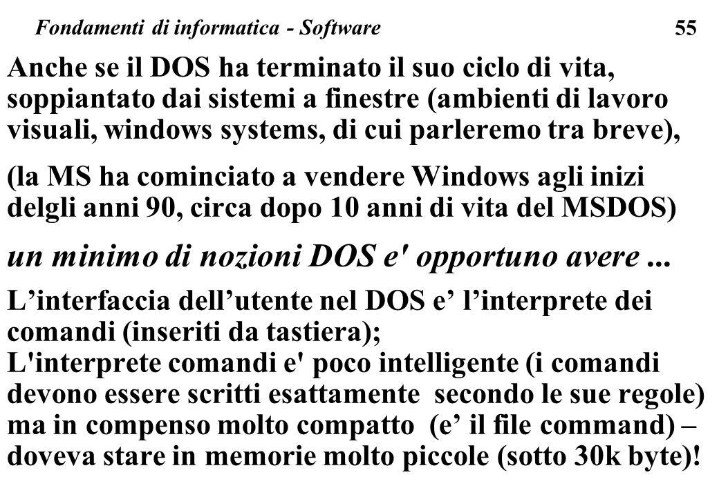 55 Anche se il DOS ha terminato il suo ciclo di vita, soppiantato dai sistemi a finestre (ambienti di lavoro visuali, windows systems, di cui parleremo tra breve), (la MS ha cominciato a vendere Windows agli inizi delgli anni 90, circa dopo 10 anni di vita del MSDOS) un minimo di nozioni DOS e opportuno avere...