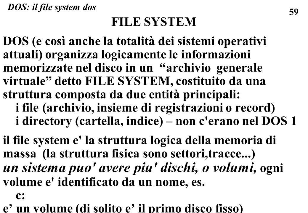 59 FILE SYSTEM DOS (e così anche la totalità dei sistemi operativi attuali) organizza logicamente le informazioni memorizzate nel disco in un archivio generale virtuale detto FILE SYSTEM, costituito da una struttura composta da due entità principali: i file (archivio, insieme di registrazioni o record) i directory (cartella, indice) – non c erano nel DOS 1 il file system e la struttura logica della memoria di massa (la struttura fisica sono settori,tracce...) un sistema puo avere piu dischi, o volumi, ogni volume e identificato da un nome, es.
