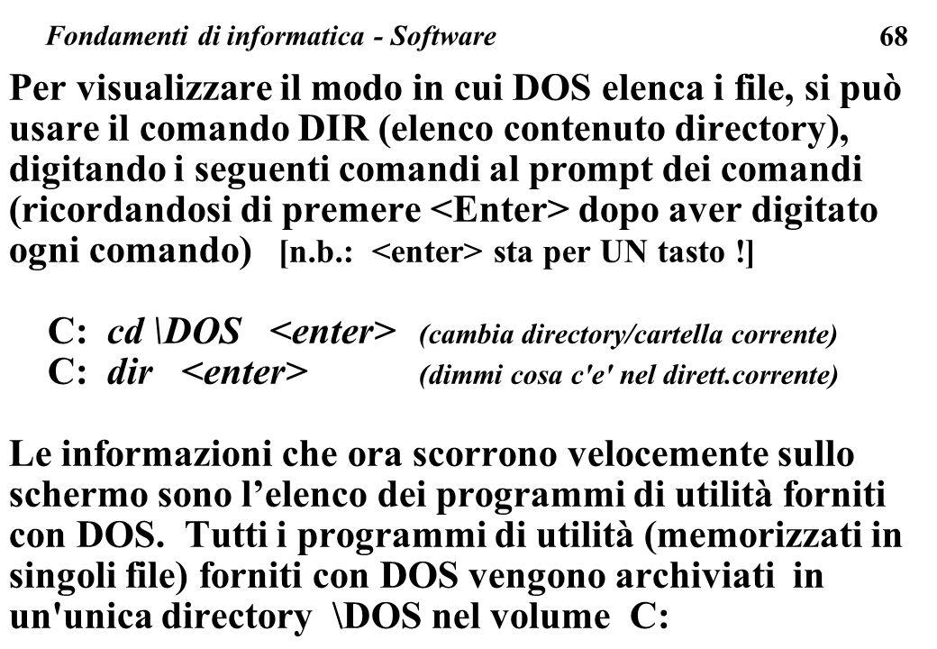 68 Per visualizzare il modo in cui DOS elenca i file, si può usare il comando DIR (elenco contenuto directory), digitando i seguenti comandi al prompt dei comandi (ricordandosi di premere dopo aver digitato ogni comando) [n.b.: sta per UN tasto !] C: cd \DOS (cambia directory/cartella corrente) C: dir (dimmi cosa c e nel dirett.corrente) Le informazioni che ora scorrono velocemente sullo schermo sono lelenco dei programmi di utilità forniti con DOS.