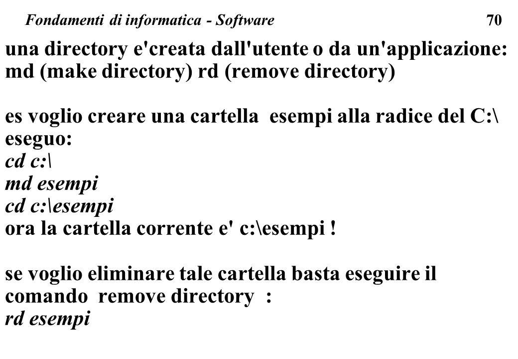 70 Fondamenti di informatica - Software una directory e creata dall utente o da un applicazione: md (make directory) rd (remove directory) es voglio creare una cartella esempi alla radice del C:\ eseguo: cd c:\ md esempi cd c:\esempi ora la cartella corrente e c:\esempi .
