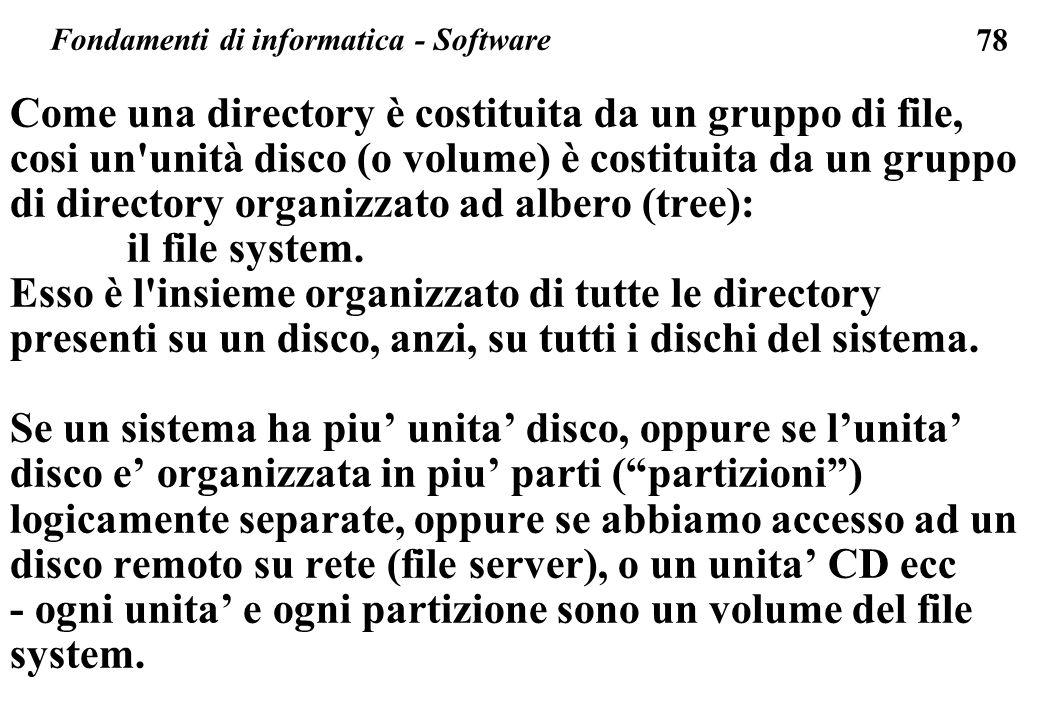78 Come una directory è costituita da un gruppo di file, cosi un unità disco (o volume) è costituita da un gruppo di directory organizzato ad albero (tree): il file system.