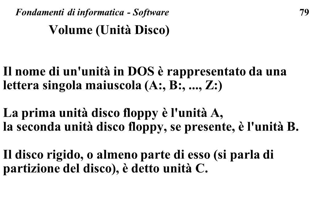 79 Volume (Unità Disco) Il nome di un unità in DOS è rappresentato da una lettera singola maiuscola (A:, B:,..., Z:) La prima unità disco floppy è l unità A, la seconda unità disco floppy, se presente, è l unità B.