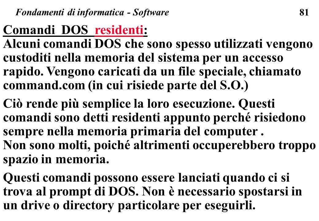 81 Fondamenti di informatica - Software Comandi DOS residenti: Alcuni comandi DOS che sono spesso utilizzati vengono custoditi nella memoria del sistema per un accesso rapido.