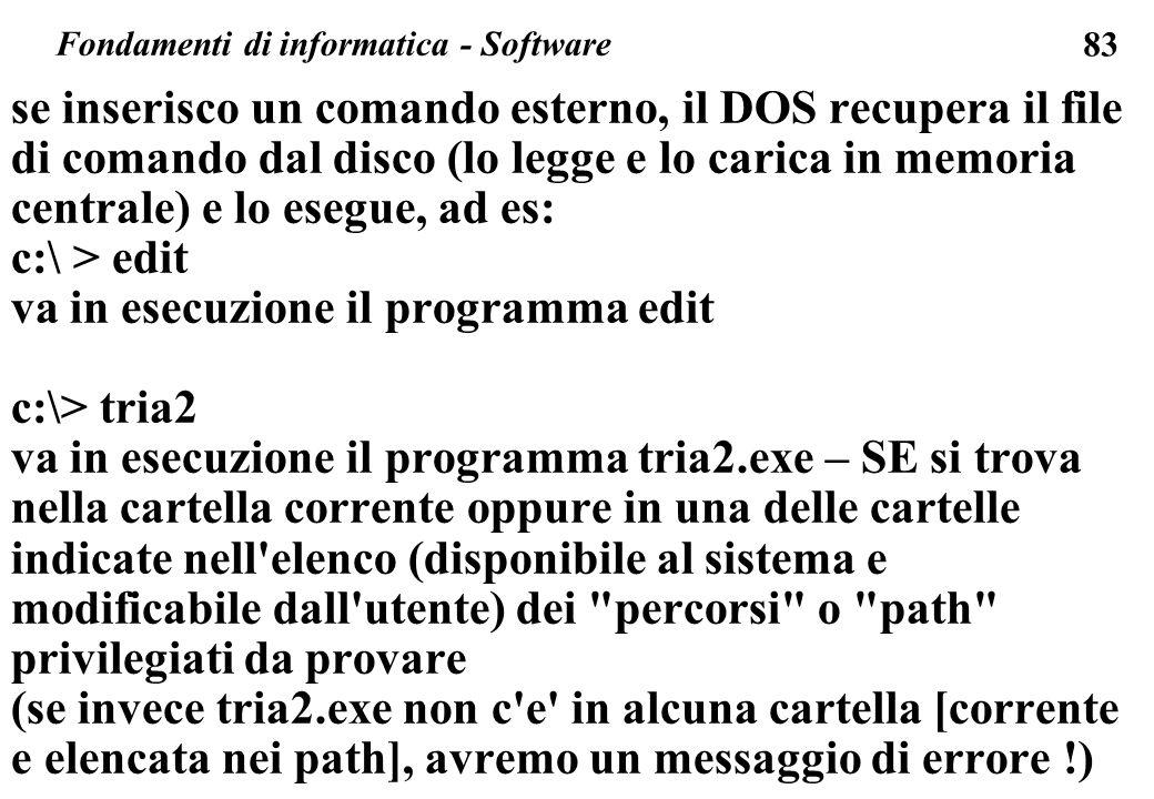 83 se inserisco un comando esterno, il DOS recupera il file di comando dal disco (lo legge e lo carica in memoria centrale) e lo esegue, ad es: c:\ > edit va in esecuzione il programma edit c:\> tria2 va in esecuzione il programma tria2.exe – SE si trova nella cartella corrente oppure in una delle cartelle indicate nell elenco (disponibile al sistema e modificabile dall utente) dei percorsi o path privilegiati da provare (se invece tria2.exe non c e in alcuna cartella [corrente e elencata nei path], avremo un messaggio di errore !) Fondamenti di informatica - Software