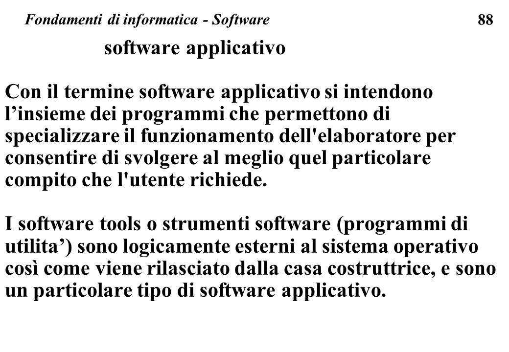 88 software applicativo Con il termine software applicativo si intendono linsieme dei programmi che permettono di specializzare il funzionamento dell elaboratore per consentire di svolgere al meglio quel particolare compito che l utente richiede.