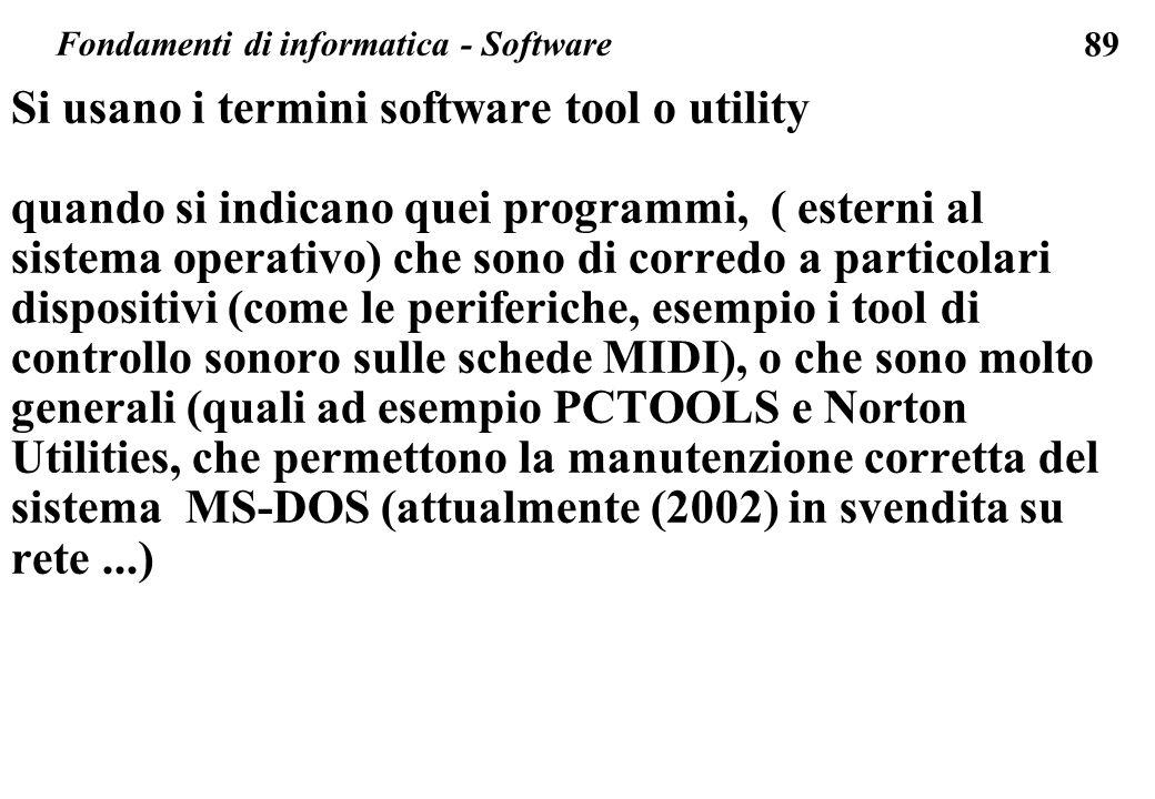 89 Si usano i termini software tool o utility quando si indicano quei programmi, ( esterni al sistema operativo) che sono di corredo a particolari dispositivi (come le periferiche, esempio i tool di controllo sonoro sulle schede MIDI), o che sono molto generali (quali ad esempio PCTOOLS e Norton Utilities, che permettono la manutenzione corretta del sistema MS-DOS (attualmente (2002) in svendita su rete...) Fondamenti di informatica - Software