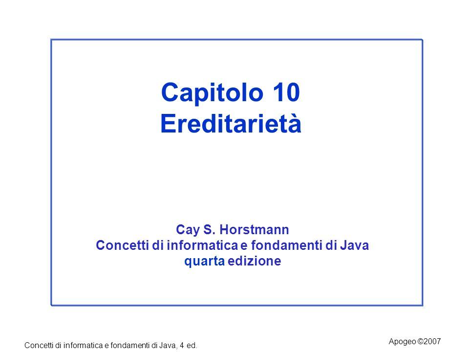 Concetti di informatica e fondamenti di Java, 4 ed. Apogeo ©2007 Capitolo 10 Ereditarietà Cay S. Horstmann Concetti di informatica e fondamenti di Jav