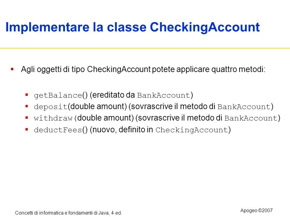 Concetti di informatica e fondamenti di Java, 4 ed. Apogeo ©2007 Implementare la classe CheckingAccount Agli oggetti di tipo CheckingAccount potete ap