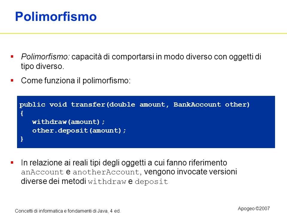 Concetti di informatica e fondamenti di Java, 4 ed. Apogeo ©2007 Polimorfismo Polimorfismo: capacità di comportarsi in modo diverso con oggetti di tip