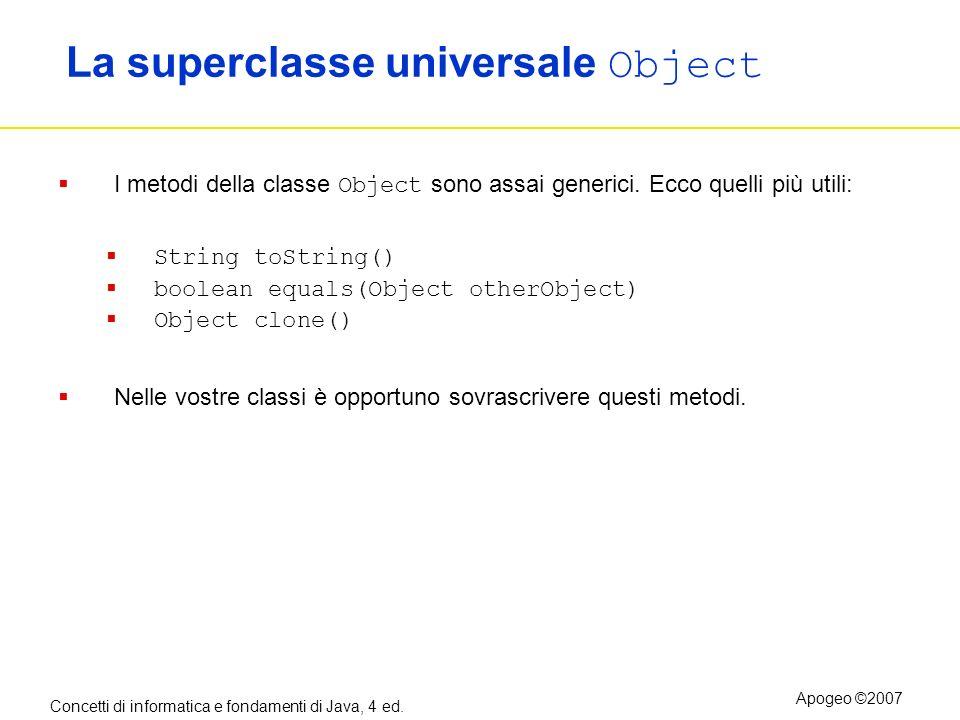 Concetti di informatica e fondamenti di Java, 4 ed. Apogeo ©2007 La superclasse universale Object I metodi della classe Object sono assai generici. Ec