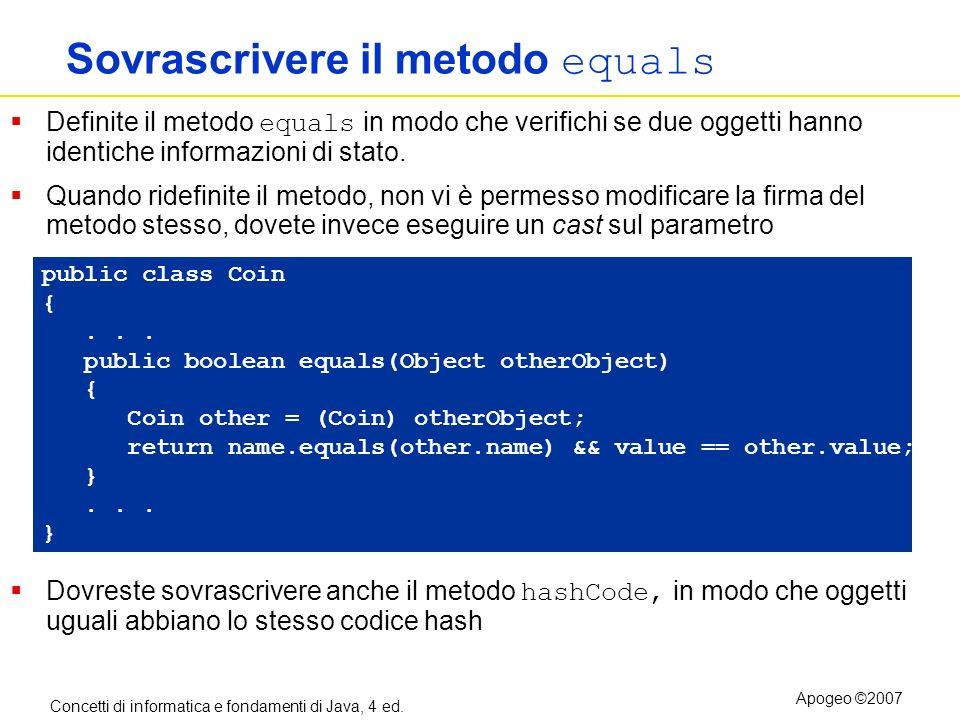 Concetti di informatica e fondamenti di Java, 4 ed. Apogeo ©2007 Sovrascrivere il metodo equals Definite il metodo equals in modo che verifichi se due