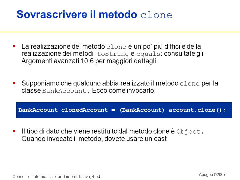 Concetti di informatica e fondamenti di Java, 4 ed. Apogeo ©2007 Sovrascrivere il metodo clone La realizzazione del metodo clone è un po più difficile