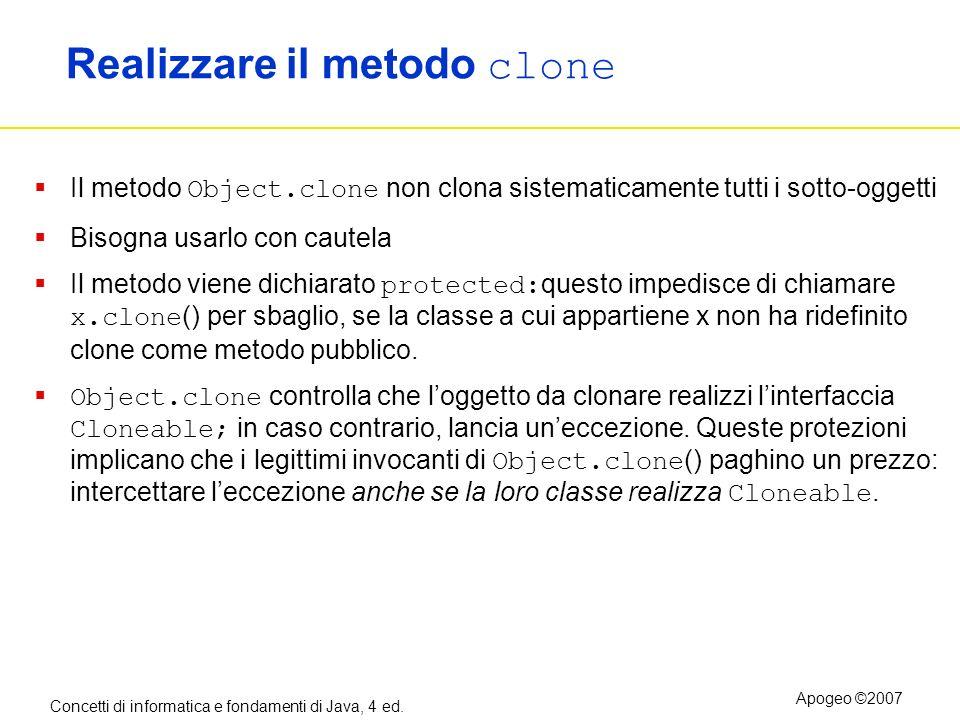Concetti di informatica e fondamenti di Java, 4 ed. Apogeo ©2007 Realizzare il metodo clone Il metodo Object.clone non clona sistematicamente tutti i