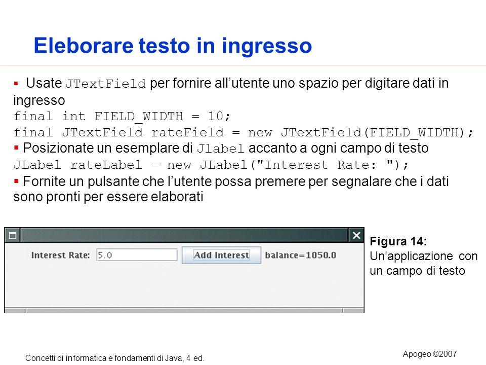 Concetti di informatica e fondamenti di Java, 4 ed. Apogeo ©2007 Eleborare testo in ingresso Usate JTextField per fornire allutente uno spazio per dig