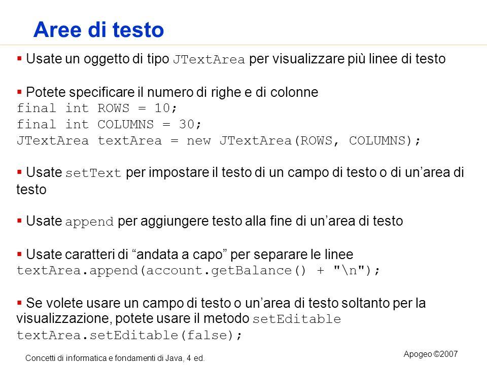 Concetti di informatica e fondamenti di Java, 4 ed. Apogeo ©2007 Aree di testo Usate un oggetto di tipo JTextArea per visualizzare più linee di testo