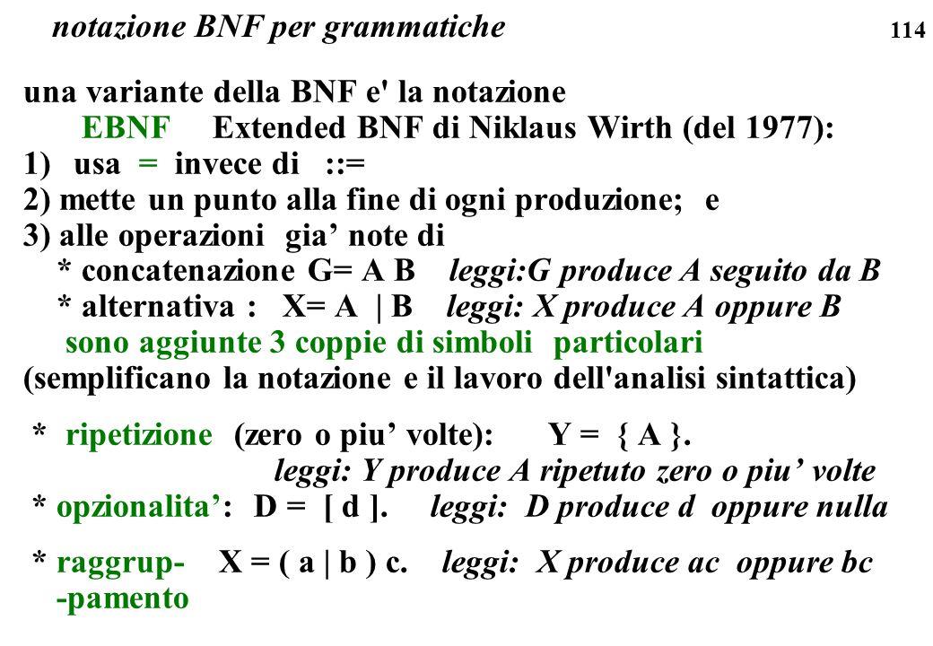114 una variante della BNF e' la notazione EBNF Extended BNF di Niklaus Wirth (del 1977): 1)usa = invece di ::= 2) mette un punto alla fine di ogni pr