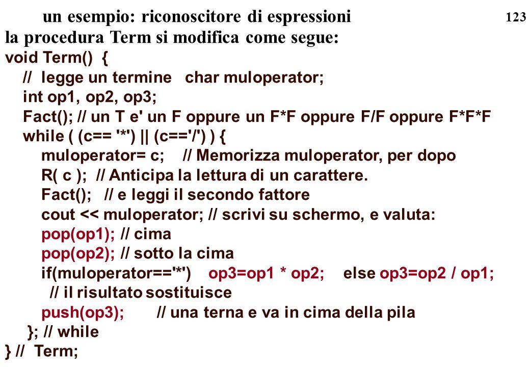 123 un esempio: riconoscitore di espressioni la procedura Term si modifica come segue: void Term() { // legge un termine char muloperator; int op1, op