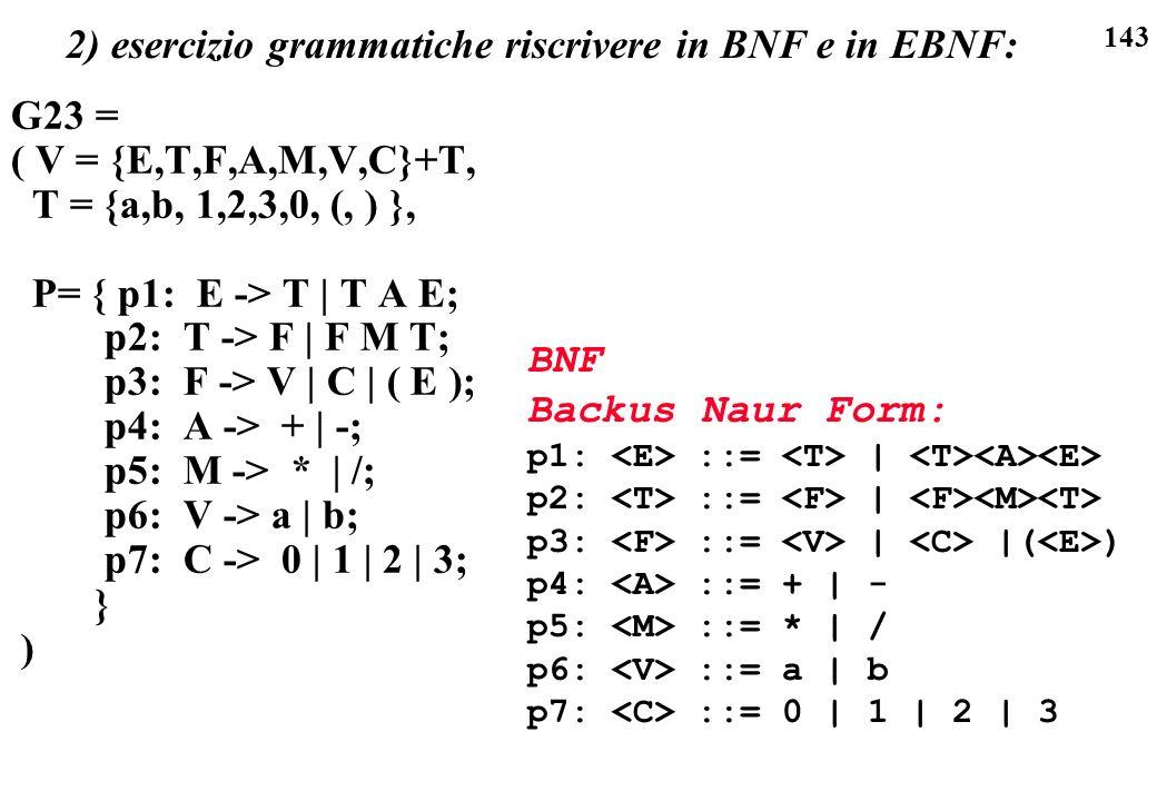 143 2) esercizio grammatiche riscrivere in BNF e in EBNF: G23 = ( V = {E,T,F,A,M,V,C}+T, T = {a,b, 1,2,3,0, (, ) }, P= { p1: E -> T | T A E; p2: T ->