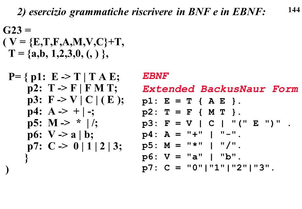 144 2) esercizio grammatiche riscrivere in BNF e in EBNF: G23 = ( V = {E,T,F,A,M,V,C}+T, T = {a,b, 1,2,3,0, (, ) }, P= { p1: E -> T | T A E; p2: T ->