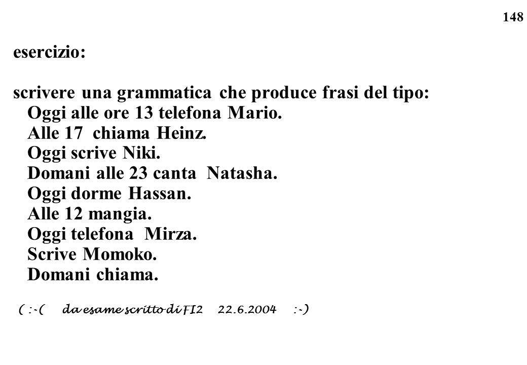 148 esercizio: scrivere una grammatica che produce frasi del tipo: Oggi alle ore 13 telefona Mario. Alle 17 chiama Heinz. Oggi scrive Niki. Domani all