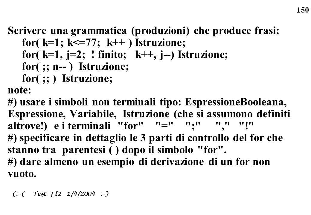 150 Scrivere una grammatica (produzioni) che produce frasi: for( k=1; k<=77; k++ ) Istruzione; for( k=1, j=2; ! finito; k++, j--) Istruzione; for( ;;