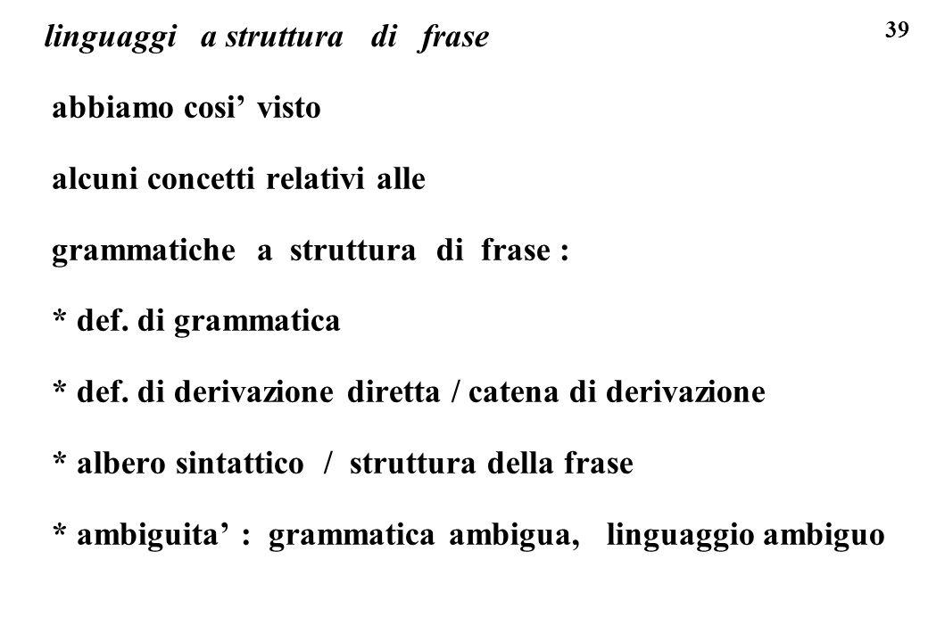 39 linguaggi a struttura di frase abbiamo cosi visto alcuni concetti relativi alle grammatiche a struttura di frase : * def. di grammatica * def. di d