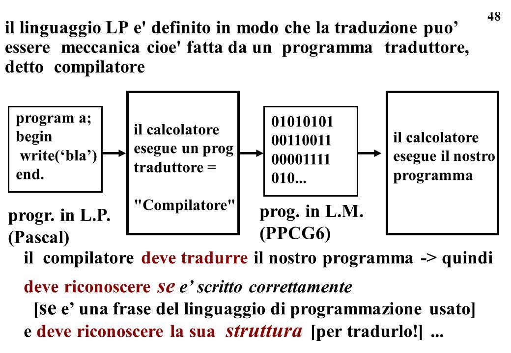 48 il linguaggio LP e' definito in modo che la traduzione puo essere meccanica cioe' fatta da un programma traduttore, detto compilatore prog. in L.M.