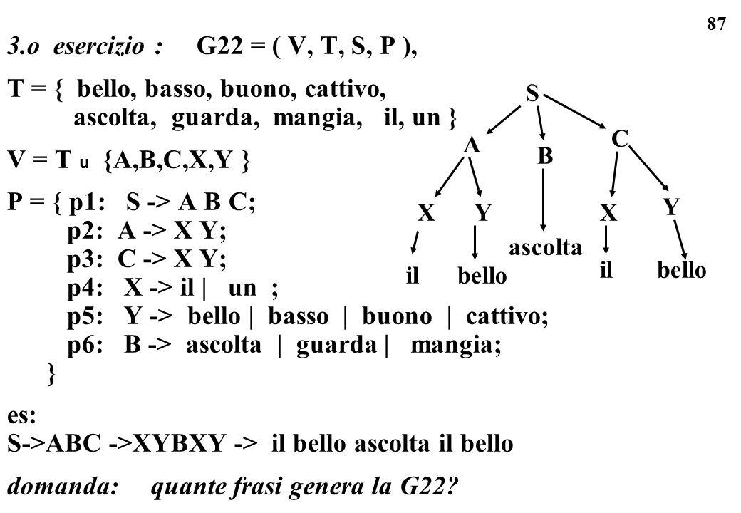 87 3.o esercizio : G22 = ( V, T, S, P ), T = { bello, basso, buono, cattivo, ascolta, guarda, mangia, il, un } V = T u {A,B,C,X,Y } P = { p1: S -> A B