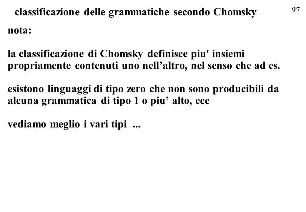 97 classificazione delle grammatiche secondo Chomsky nota: la classificazione di Chomsky definisce piu' insiemi propriamente contenuti uno nellaltro,