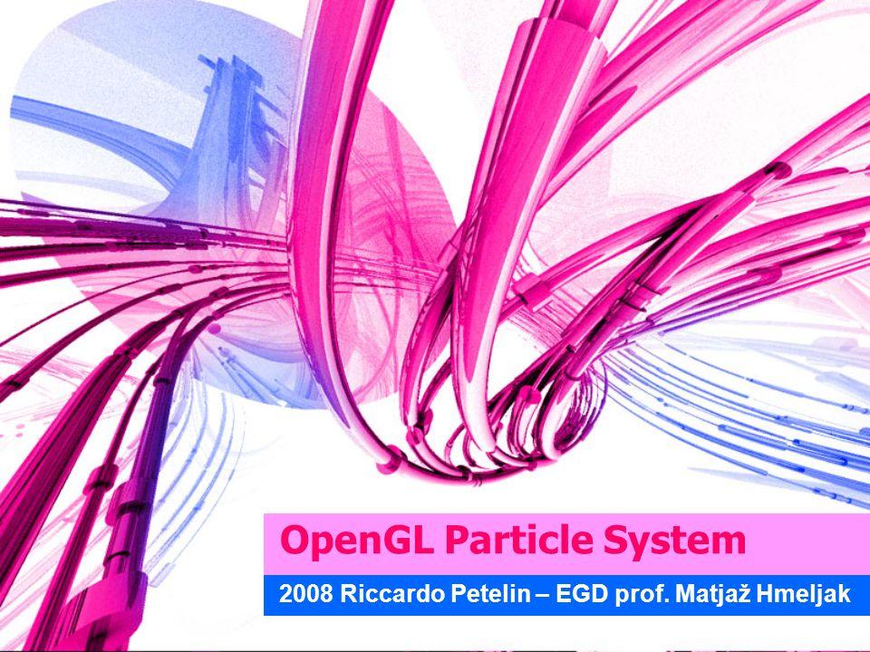 OpenGL Particle System 2008 Riccardo Petelin – EGD prof. Matjaž Hmeljak