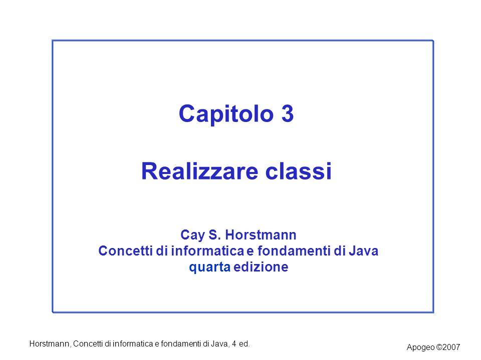 Horstmann, Concetti di informatica e fondamenti di Java, 4 ed. Apogeo ©2007 Capitolo 3 Realizzare classi Cay S. Horstmann Concetti di informatica e fo