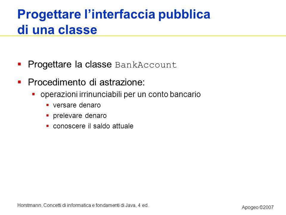 Horstmann, Concetti di informatica e fondamenti di Java, 4 ed. Apogeo ©2007 Progettare linterfaccia pubblica di una classe Progettare la classe BankAc