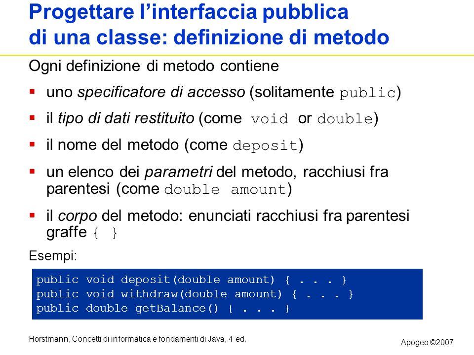 Horstmann, Concetti di informatica e fondamenti di Java, 4 ed. Apogeo ©2007 Progettare linterfaccia pubblica di una classe: definizione di metodo Ogni