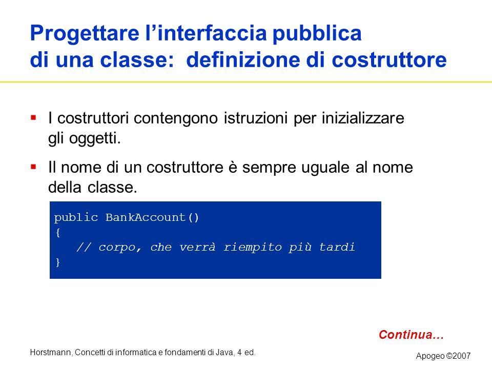 Horstmann, Concetti di informatica e fondamenti di Java, 4 ed. Apogeo ©2007 Progettare linterfaccia pubblica di una classe: definizione di costruttore