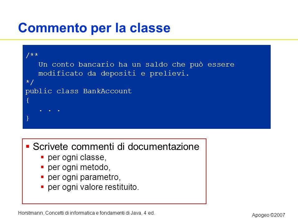 Horstmann, Concetti di informatica e fondamenti di Java, 4 ed. Apogeo ©2007 Commento per la classe /** Un conto bancario ha un saldo che può essere mo