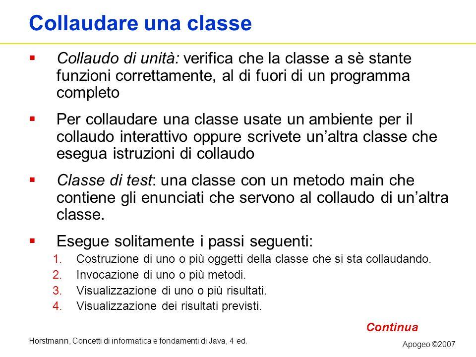 Horstmann, Concetti di informatica e fondamenti di Java, 4 ed. Apogeo ©2007 Collaudare una classe Collaudo di unità: verifica che la classe a sè stant