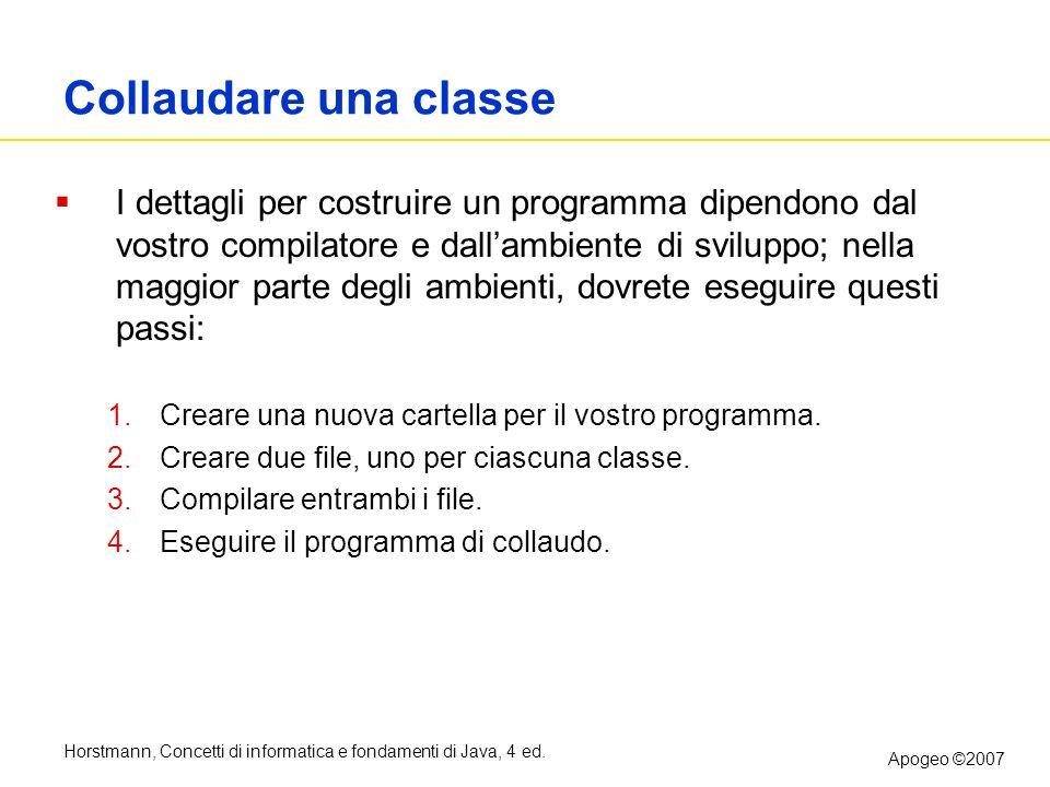 Horstmann, Concetti di informatica e fondamenti di Java, 4 ed. Apogeo ©2007 Collaudare una classe I dettagli per costruire un programma dipendono dal