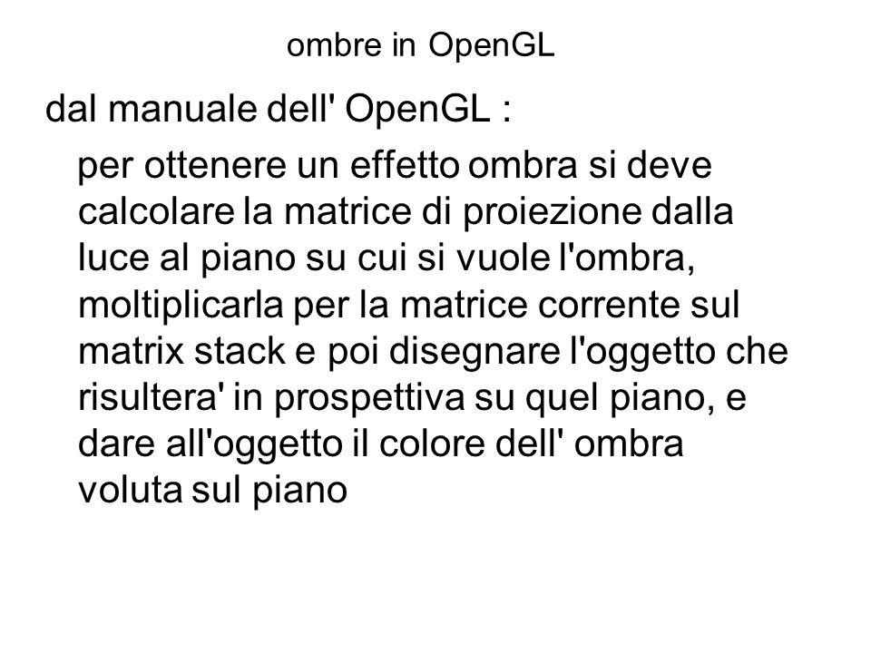 ombre in OpenGL dal manuale dell' OpenGL : per ottenere un effetto ombra si deve calcolare la matrice di proiezione dalla luce al piano su cui si vuol