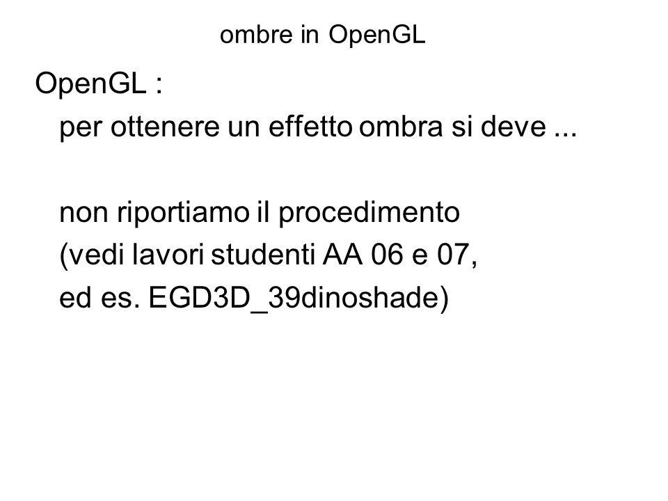 ombre in OpenGL OpenGL : per ottenere un effetto ombra si deve... non riportiamo il procedimento (vedi lavori studenti AA 06 e 07, ed es. EGD3D_39dino