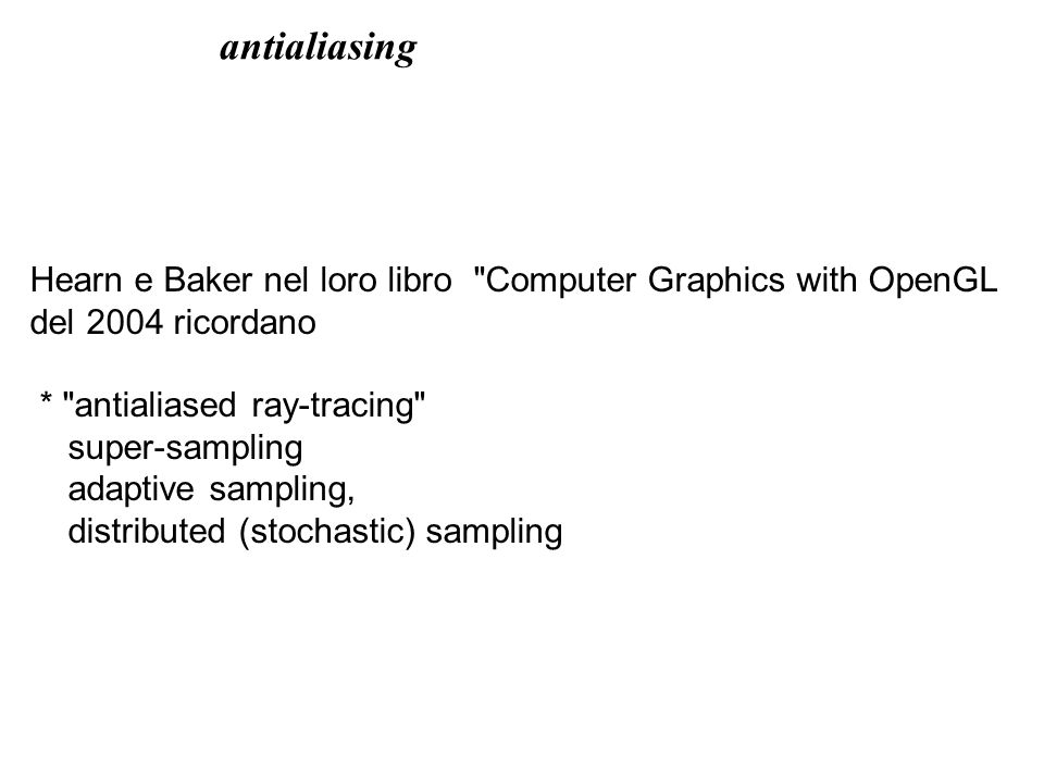 Hearn e Baker nel loro libro Computer Graphics with OpenGL del 2004 ricordano * antialiased ray-tracing super-sampling adaptive sampling, distributed (stochastic) sampling antialiasing