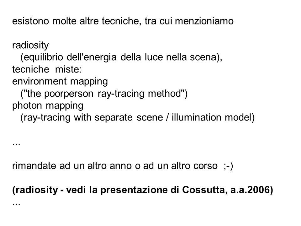 esistono molte altre tecniche, tra cui menzioniamo radiosity (equilibrio dell'energia della luce nella scena), tecniche miste: environment mapping (