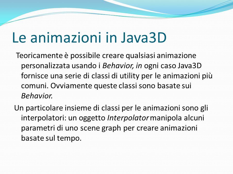 Le animazioni in Java3D Teoricamente è possibile creare qualsiasi animazione personalizzata usando i Behavior, in ogni caso Java3D fornisce una serie